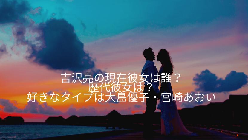 吉沢亮の現在彼女は誰?歴代彼女や好きなタイプは大島優子や宮崎あおいなのか調べてみた