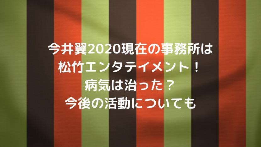 今井翼2020現在の事務所は松竹エンタテイメント!病気は治った?今後の活動についても