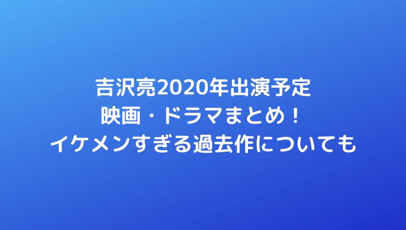 吉沢亮出演予定2020映画・ドラマまとめ!イケメンすぎる過去作の動画についても