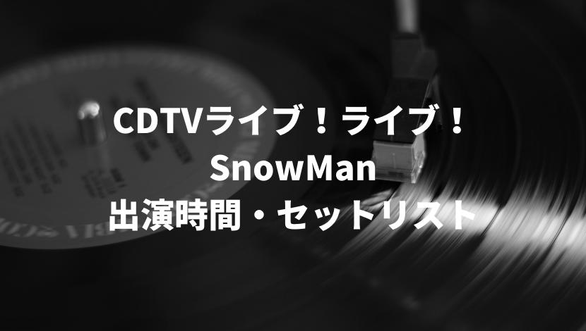 CDTVライブ!ライブ! SnowMan 出演時間・セットリスト