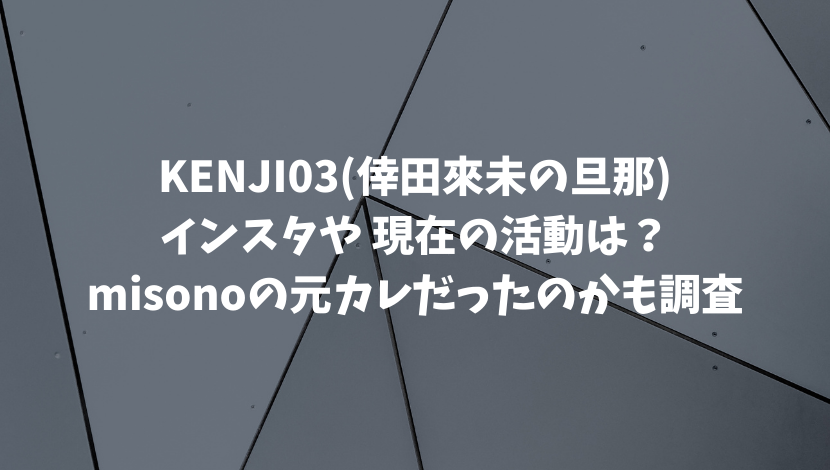 倖田來未の旦那KENJI03のインスタや 2021現在の活動は?misonoの元カレだったのかも調査