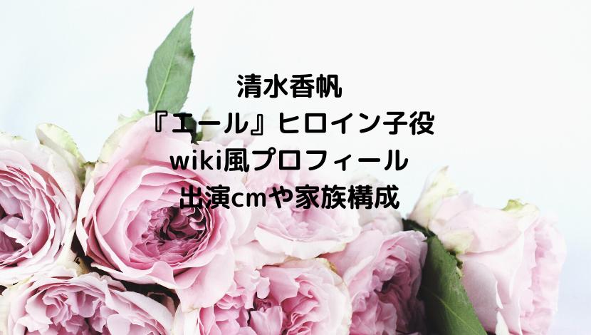 清水香帆エール子役のwiki風プロフィールを紹介!出演cmや家族構成についても