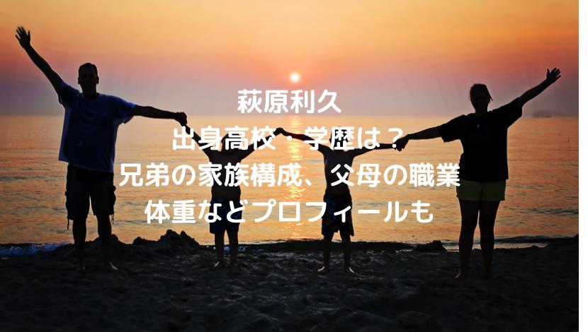 萩原利久の出身高校・学歴は?兄弟の家族構成、父母の職業や体重などプロフィールも