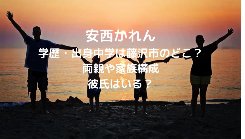安西かれんの学歴・出身中学は藤沢市のどこ?両親や家族構成・彼氏についても