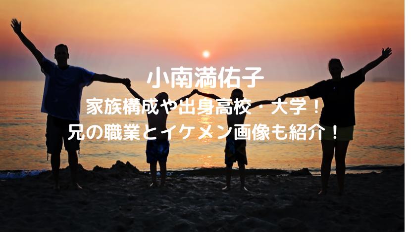 小南満佑子の家族構成や出身高校・大学!兄の職業とイケメン画像も!