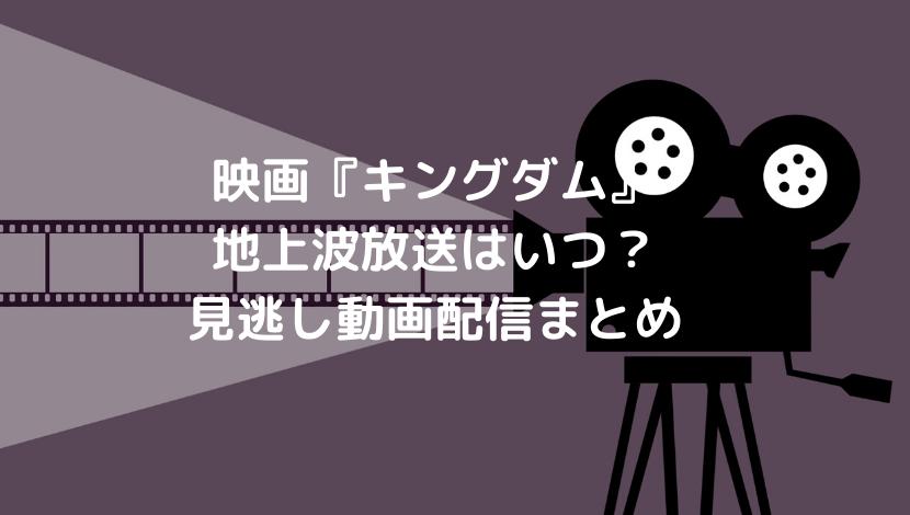 映画『キングダム』の地上波放送はいつ?見逃し動画配信と再放送についても