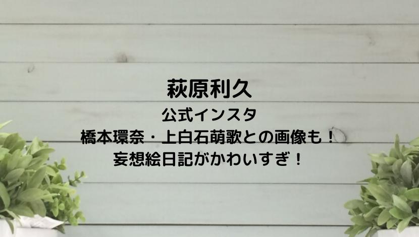 萩原利久の公式インスタ橋本環奈・上白石萌歌との画像や妄想絵日記がかわいすぎ!