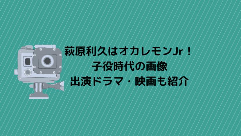 萩原利久はオカレモンJr!子役時代の画像や出演ドラマ・映画も紹介