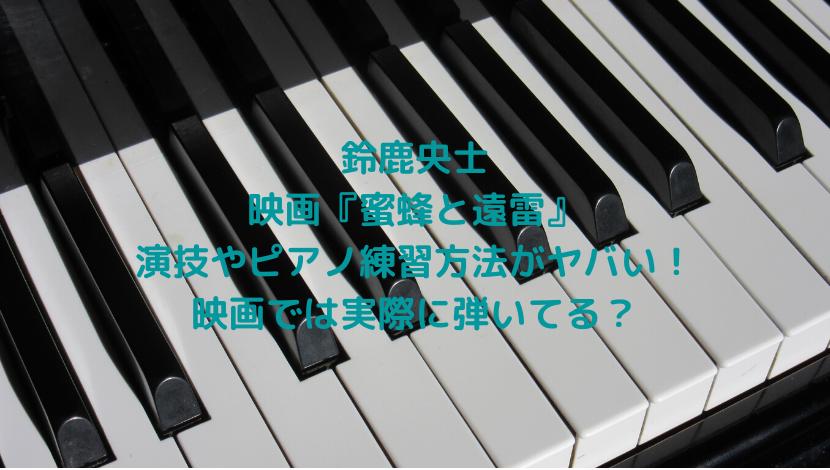 鈴鹿央士の映画・蜜蜂と遠雷で見せる演技やピアノ練習方法がヤバい!映画では実際に弾いてる?