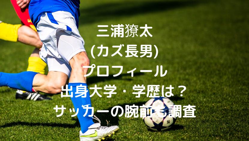 三浦獠太(三浦知良長男)のwikiプロフィール出身大学・学歴は?サッカーの腕前についても
