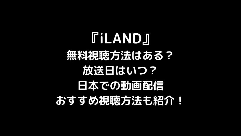iLANDの無料視聴方法と放送日はいつ?日本での動画配信やおすすめ視聴方法も紹介!