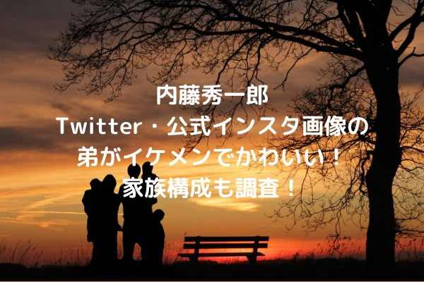 内藤秀一郎Twitter・公式インスタ画像の弟がイケメンでかわいい!家族構成も調査!