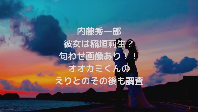 内藤秀一郎の彼女は稲垣莉生?匂わせ画像やオオカミくんのえりとのその後も調査