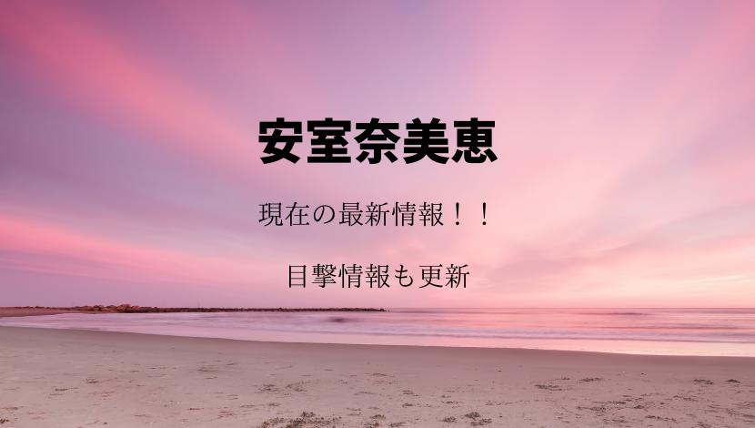 安室奈美恵の現在最新情報!