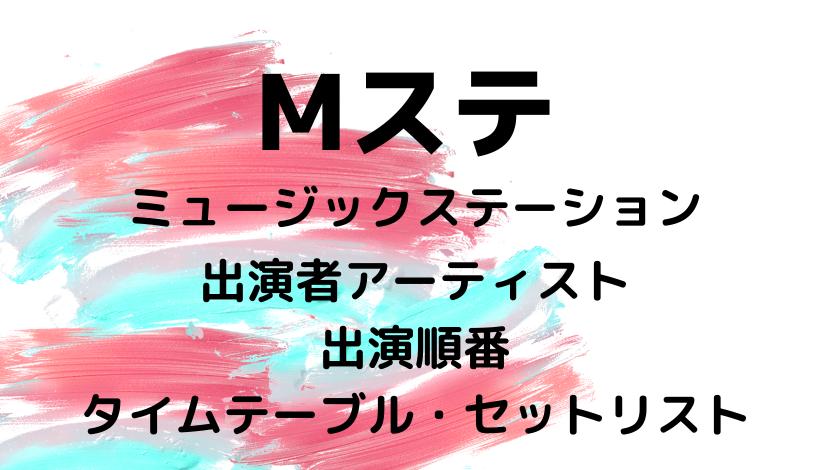 Mステミュージックステーションタイムテーブル出演順番セットリスト