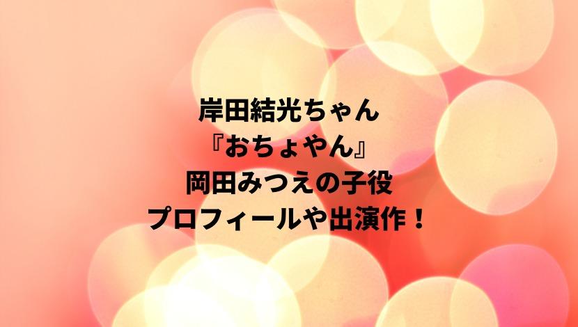 おちょやん岡田みつえの子役・岸田結光のwikiプロフィールや出演作!母親や家族構成についても