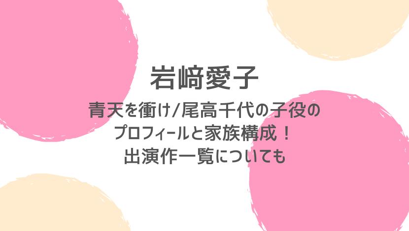 青天を衝け/尾高千代の子役・岩﨑愛子のプロフィールと家族構成!出演作一覧についても