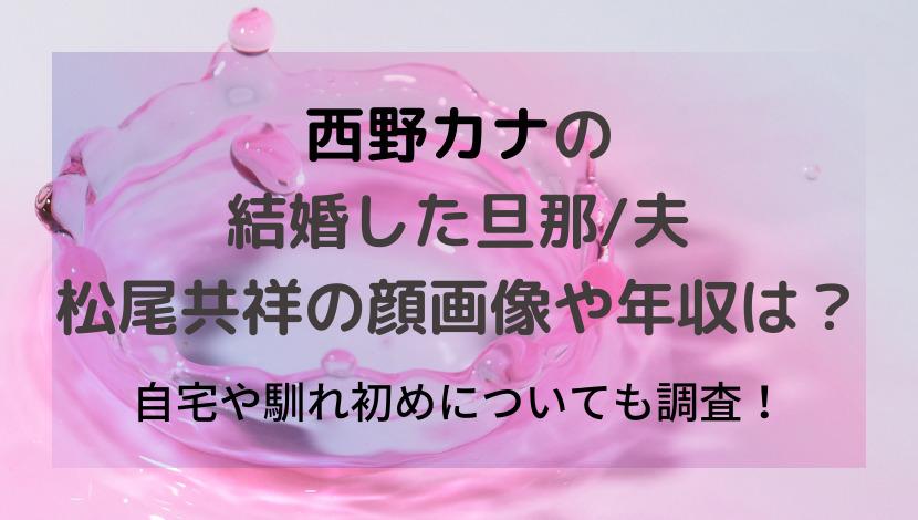 西野カナの結婚した旦那/夫の松尾共祥の顔画像や年収!自宅や馴れ初めも