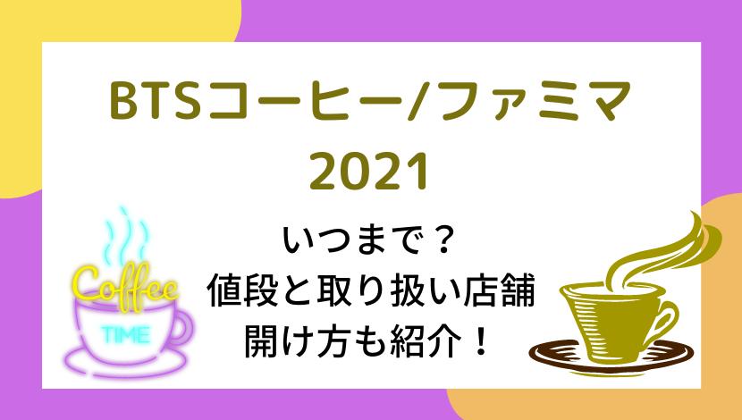 BTSコーヒーファミマ 2021はいつまで?値段と取り扱い店舗、蓋の開け方