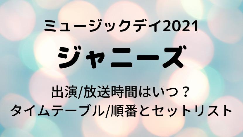 ミュージックデイ2021ジャニーズ出演/放送時間はいつ?タイムテーブル/順番とセットリスト