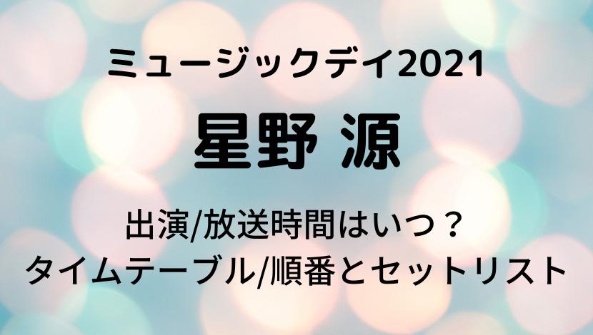ミュージックデイ2021星野源の出演/放送時間・タイムテーブル順番とセットリスト