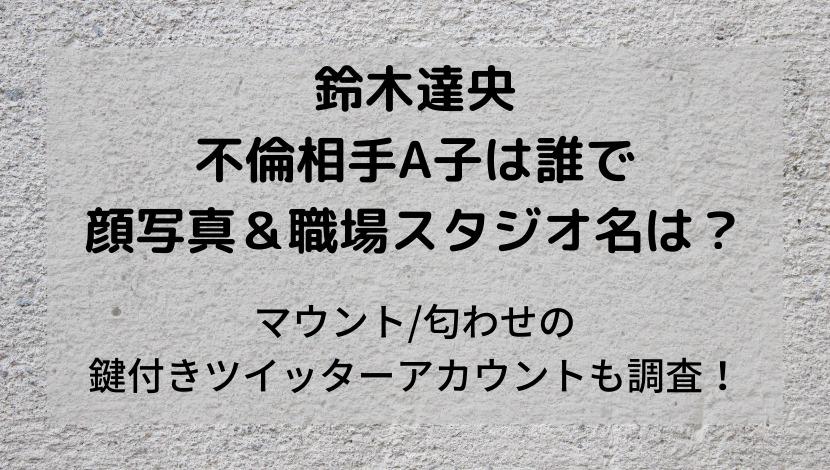 鈴木達央の不倫相手A子は誰で 顔写真&職場スタジオ名は?