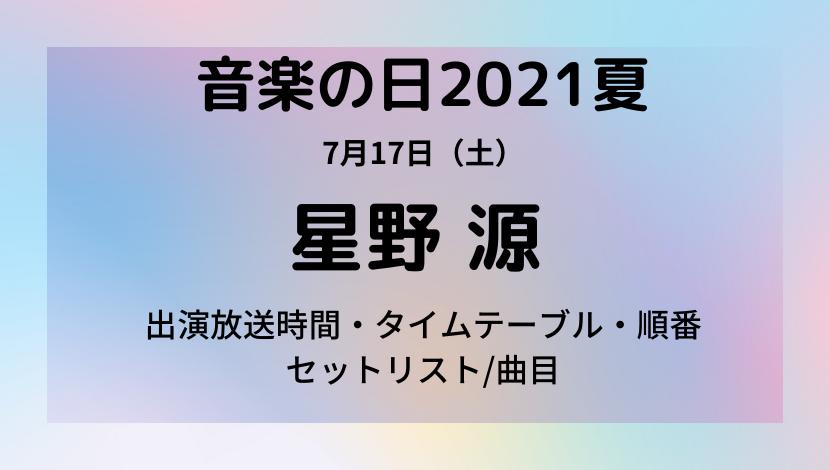 音楽の日2021夏7月星野源のタイムテーブル・セットリスト