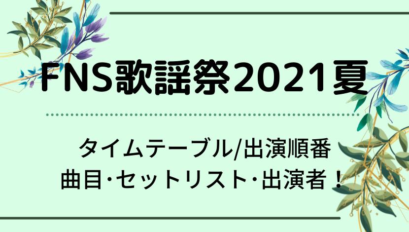 FNS歌謡祭2021夏のタイムテーブル/出演順番・曲目セットリスト・出演者