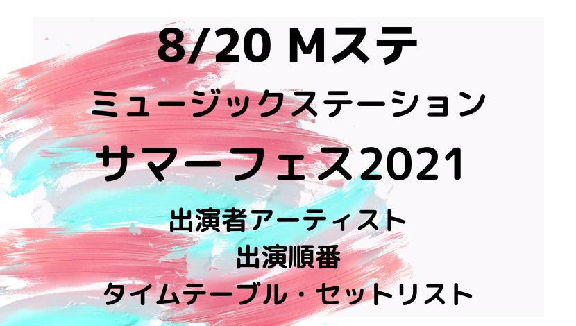 ミュージックステーションMステサマーフェス2021タイムテーブル・セトリ・出演順番・出演者アーティスト
