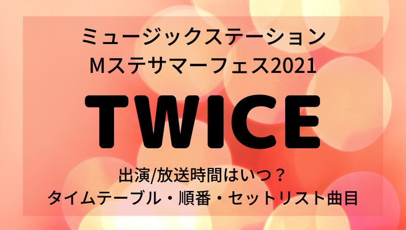 ミュージックステーション Mステサマーフェス2021TWICEの出演時間・タイムテーブル・セットリスト曲目
