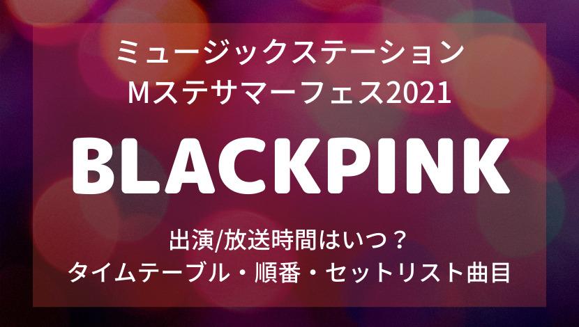 ミュージックステーション Mステサマーフェス2021BLACKPINKブラックピンクの出演時間・タイムテーブル順番・セットリスト曲目