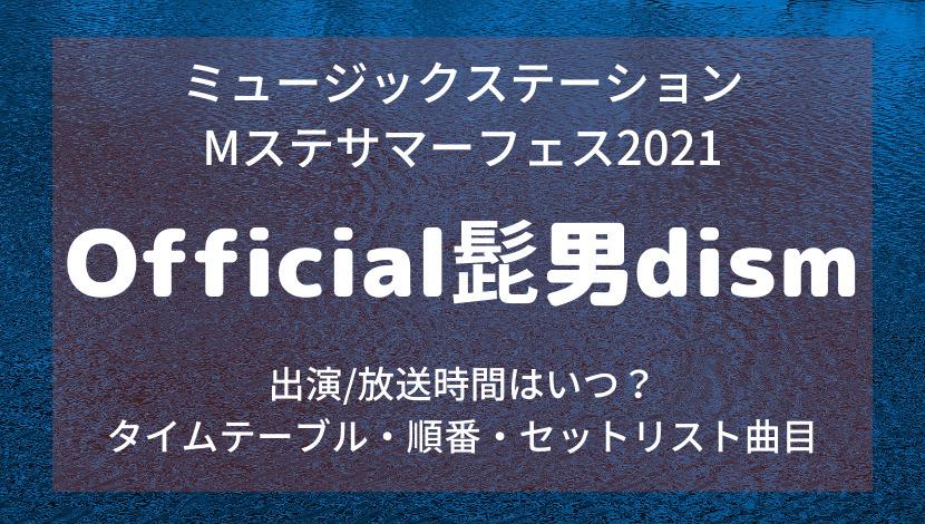 ミュージックステーション Mステサマーフェス2021/Official髭男dismヒゲダンの出演時間・タイムテーブル順番・セットリスト曲目