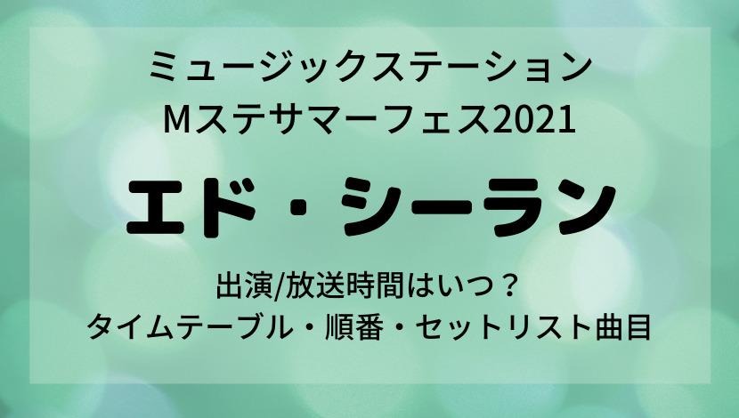ミュージックステーション Mステサマーフェス2021エドシーラン出演時間タイムテーブル・順番・セットリスト曲目