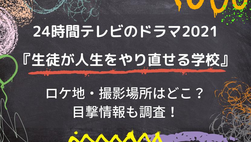 24時間テレビのドラマ2021生徒が人生をやり直せる学校のロケ地・撮影場所・目撃情報